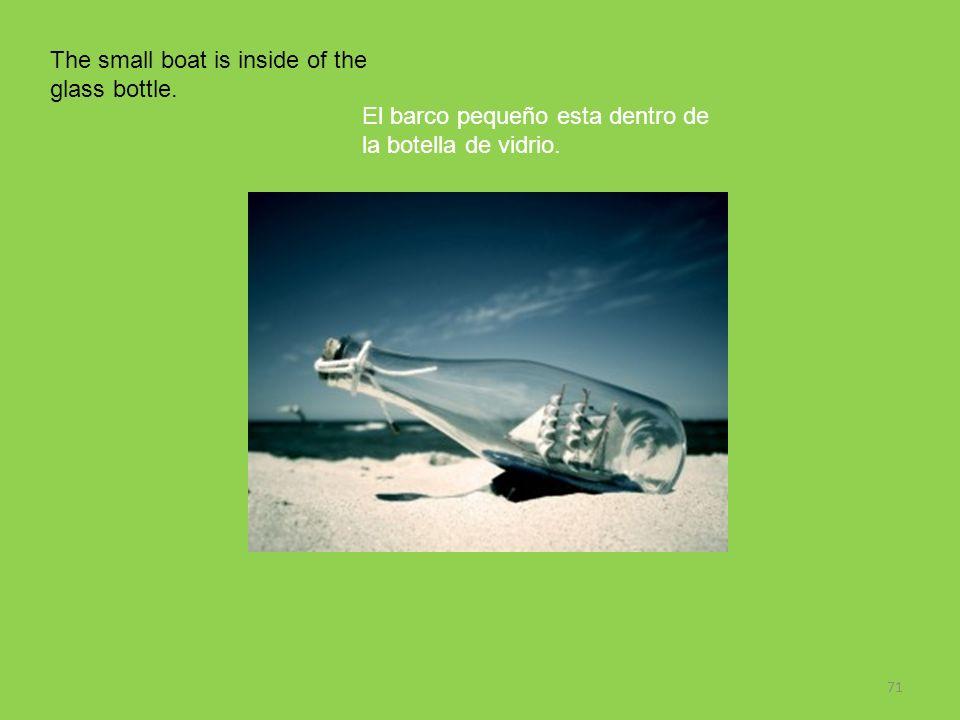71 The small boat is inside of the glass bottle. El barco pequeño esta dentro de la botella de vidrio.