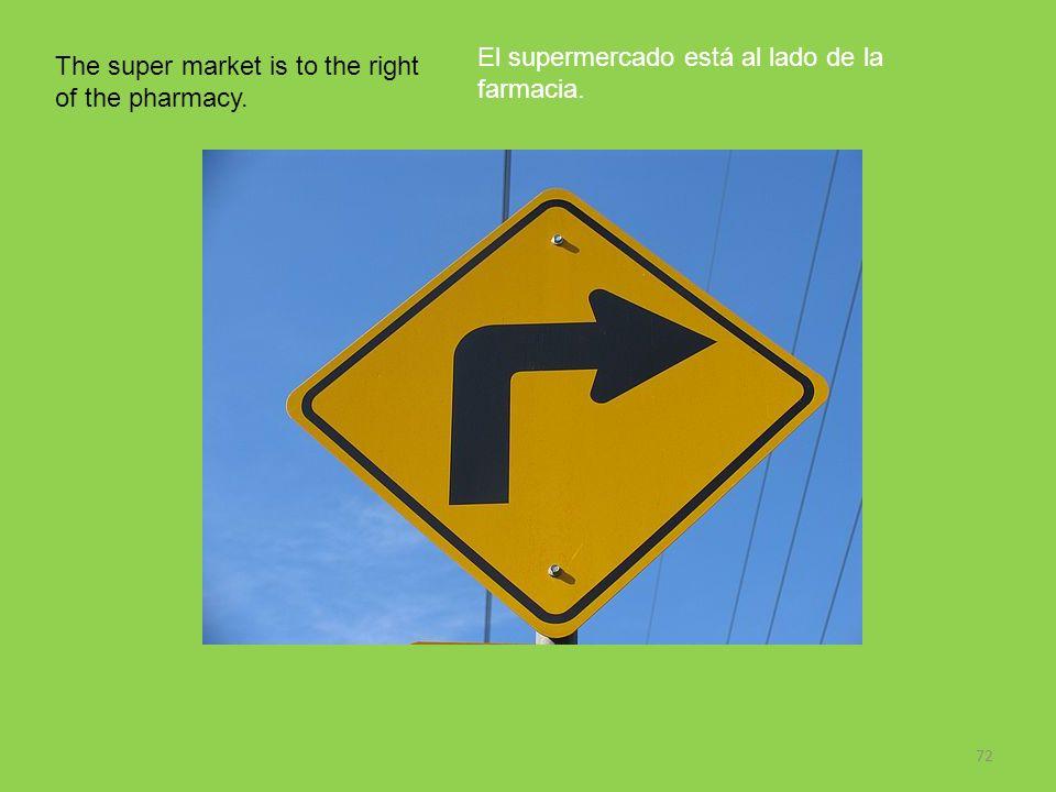 72 The super market is to the right of the pharmacy. El supermercado está al lado de la farmacia.