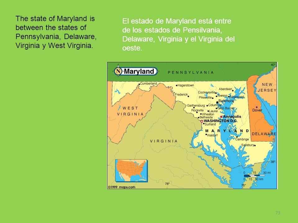 73 The state of Maryland is between the states of Pennsylvania, Delaware, Virginia y West Virginia. El estado de Maryland está entre de los estados de