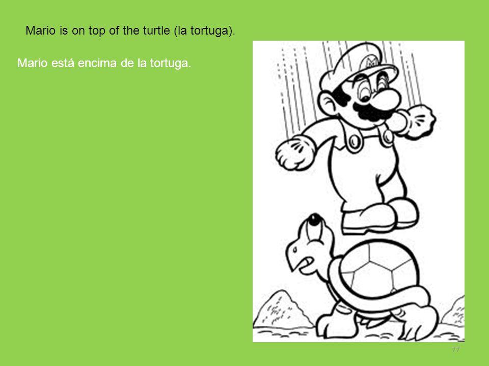 77 Mario is on top of the turtle (la tortuga). Mario está encima de la tortuga.