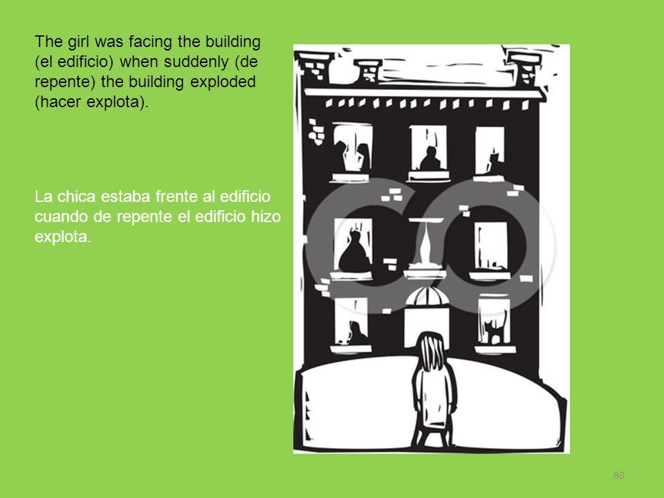 80 The girl was facing the building (el edificio) when suddenly (de repente) the building exploded (hacer explota). La chica estaba frente al edificio