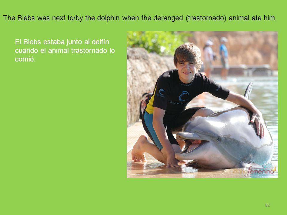 82 The Biebs was next to/by the dolphin when the deranged (trastornado) animal ate him. El Biebs estaba junto al delfín cuando el animal trastornado l