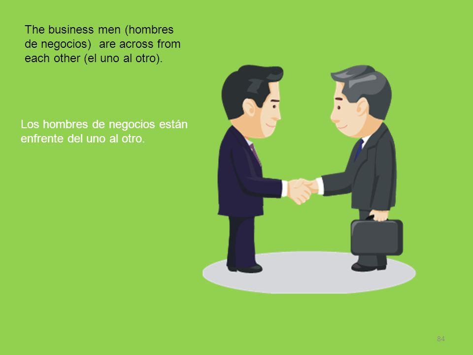 84 The business men (hombres de negocios) are across from each other (el uno al otro). Los hombres de negocios están enfrente del uno al otro.
