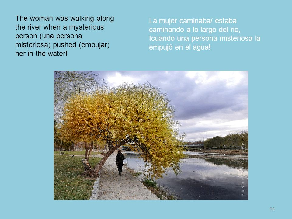 96 The woman was walking along the river when a mysterious person (una persona misteriosa) pushed (empujar) her in the water! La mujer caminaba/ estab