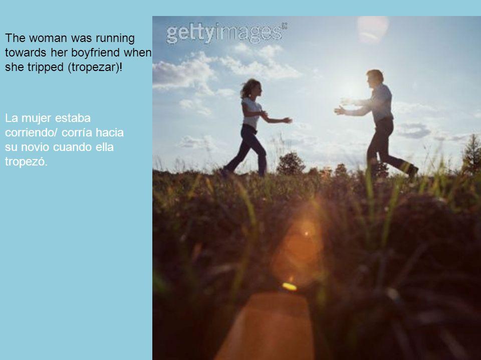 98 The woman was running towards her boyfriend when she tripped (tropezar)! La mujer estaba corriendo/ corría hacia su novio cuando ella tropezó.
