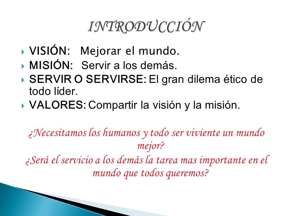 VISIÓN: Mejorar el mundo. MISIÓN: Servir a los demás. SERVIR O SERVIRSE: El gran dilema ético de todo líder. VALORES: Compartir la visión y la misión.