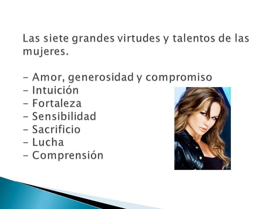 Las siete grandes virtudes y talentos de las mujeres. - Amor, generosidad y compromiso - Intuición - Fortaleza - Sensibilidad - Sacrificio - Lucha - C