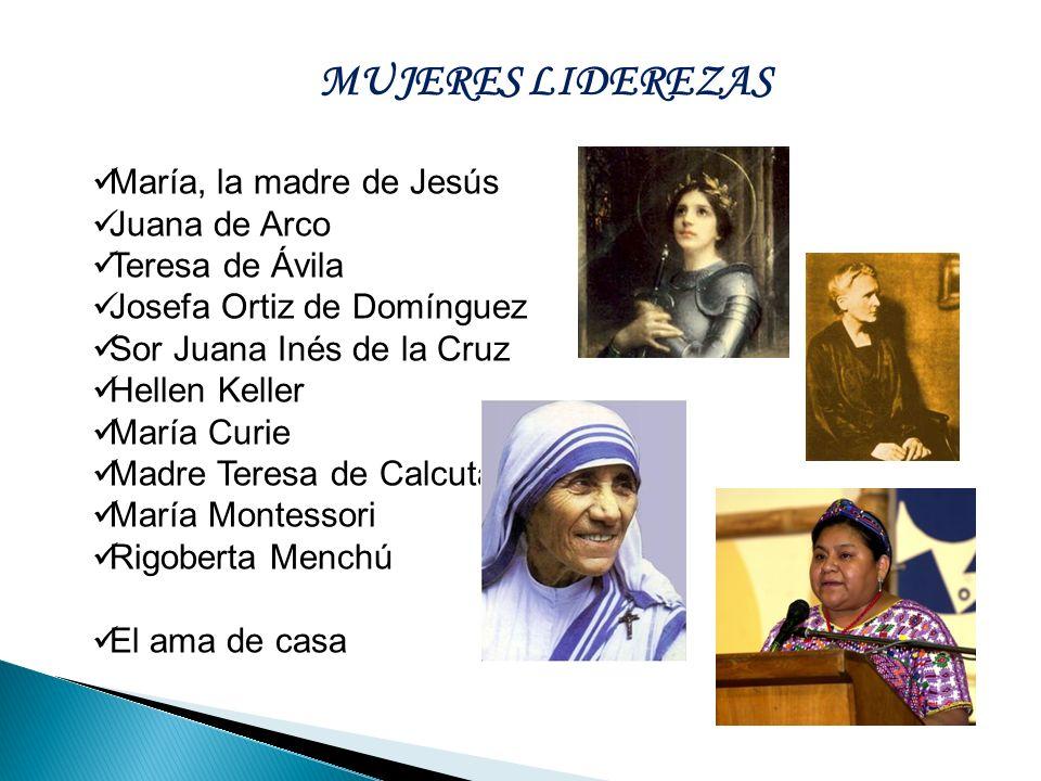 María, la madre de Jesús Juana de Arco Teresa de Ávila Josefa Ortiz de Domínguez Sor Juana Inés de la Cruz Hellen Keller María Curie Madre Teresa de C