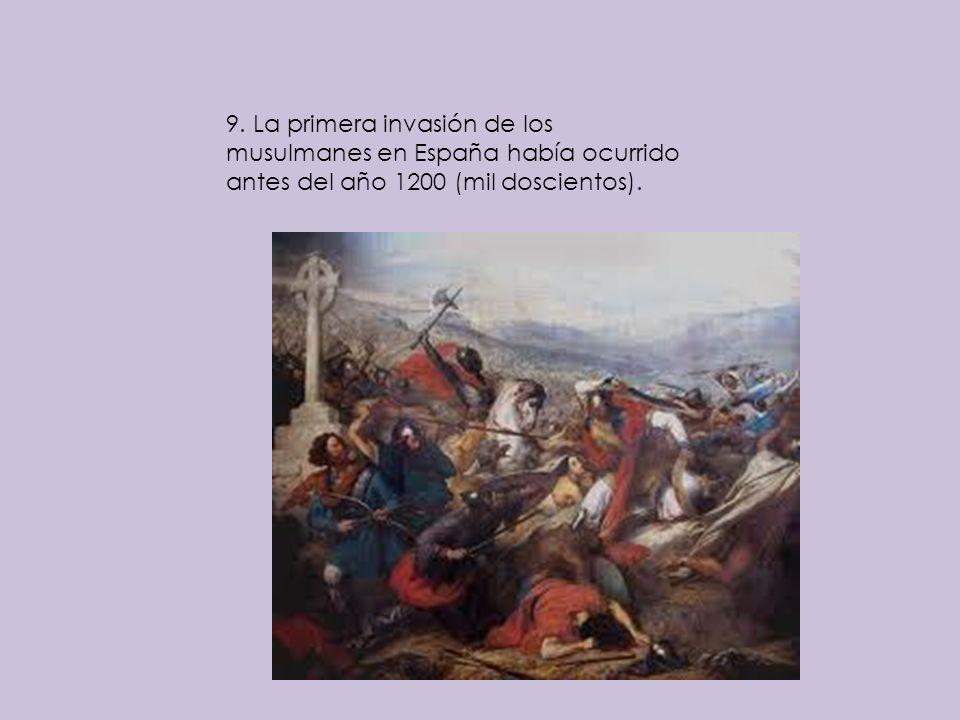 9. La primera invasión de los musulmanes en España había ocurrido antes del año 1200 (mil doscientos).