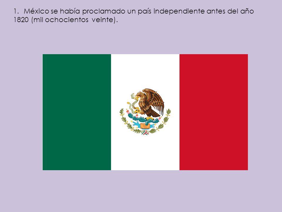 1.México se había proclamado un país independiente antes del año 1820 (mil ochocientos veinte).