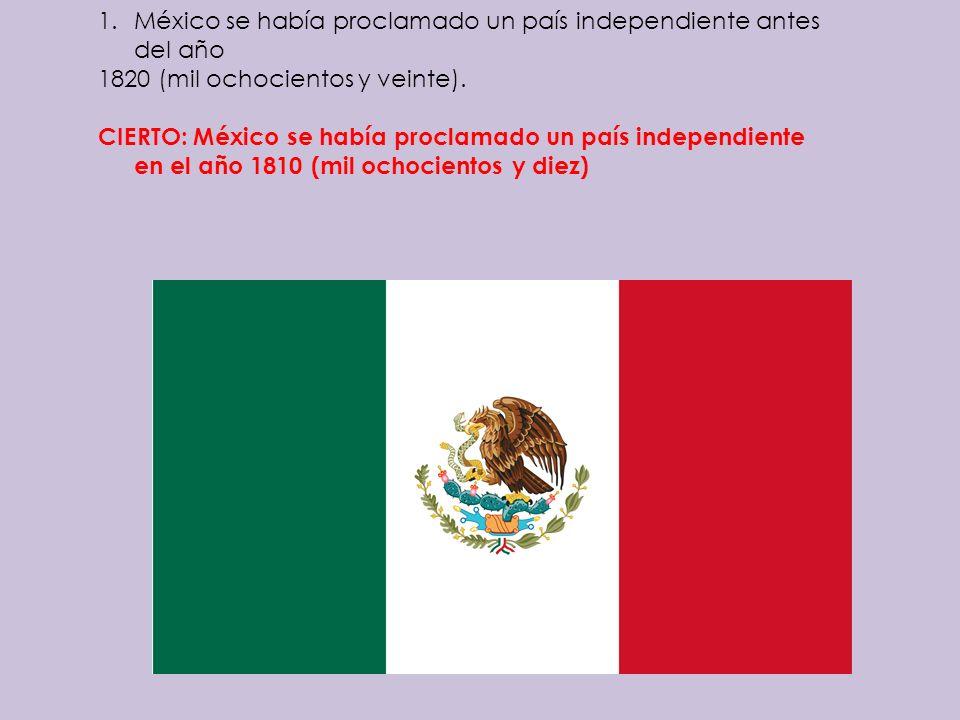 1.México se había proclamado un país independiente antes del año 1820 (mil ochocientos y veinte). CIERTO: México se había proclamado un país independi
