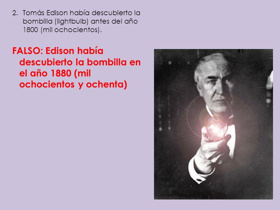 2.Tomás Edison había descubierto la bombilla (lightbulb) antes del año 1800 (mil ochocientos). FALSO: Edison había descubierto la bombilla en el año 1