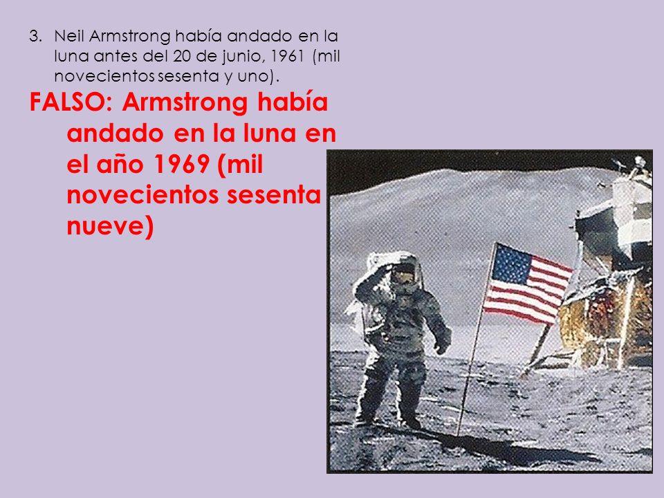 3.Neil Armstrong había andado en la luna antes del 20 de junio, 1961 (mil novecientos sesenta y uno). FALSO: Armstrong había andado en la luna en el a