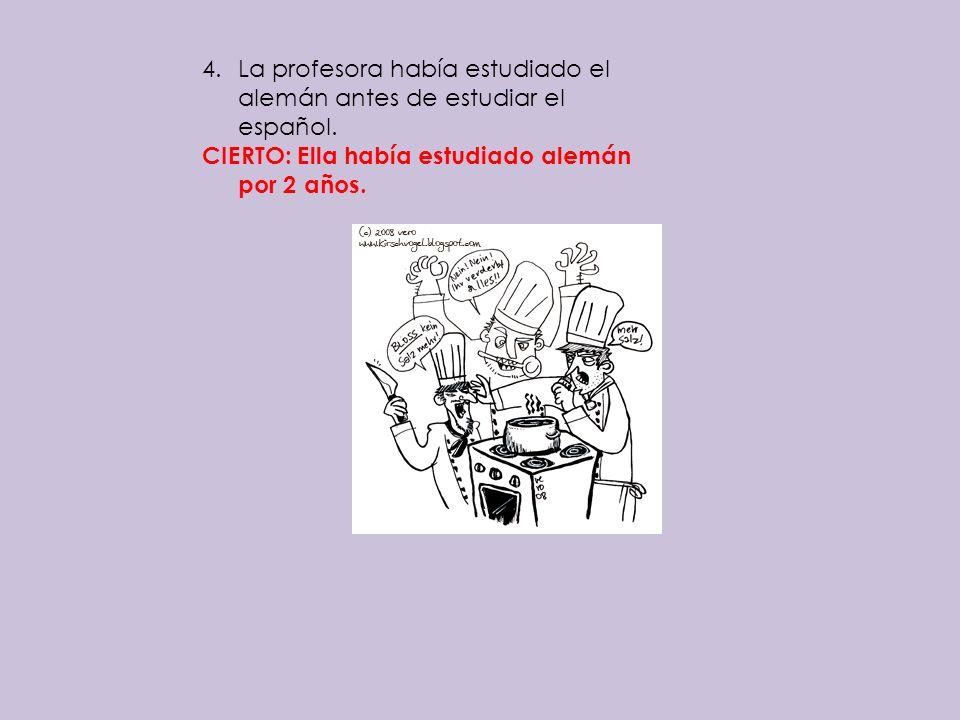 4.La profesora había estudiado el alemán antes de estudiar el español. CIERTO: Ella había estudiado alemán por 2 años.