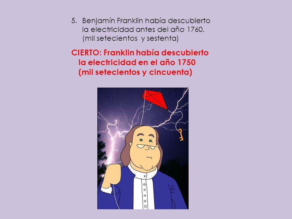 5.Benjamín Franklin había descubierto la electricidad antes del año 1760. (mil setecientos y sestenta) CIERTO: Franklin había descubierto la electrici