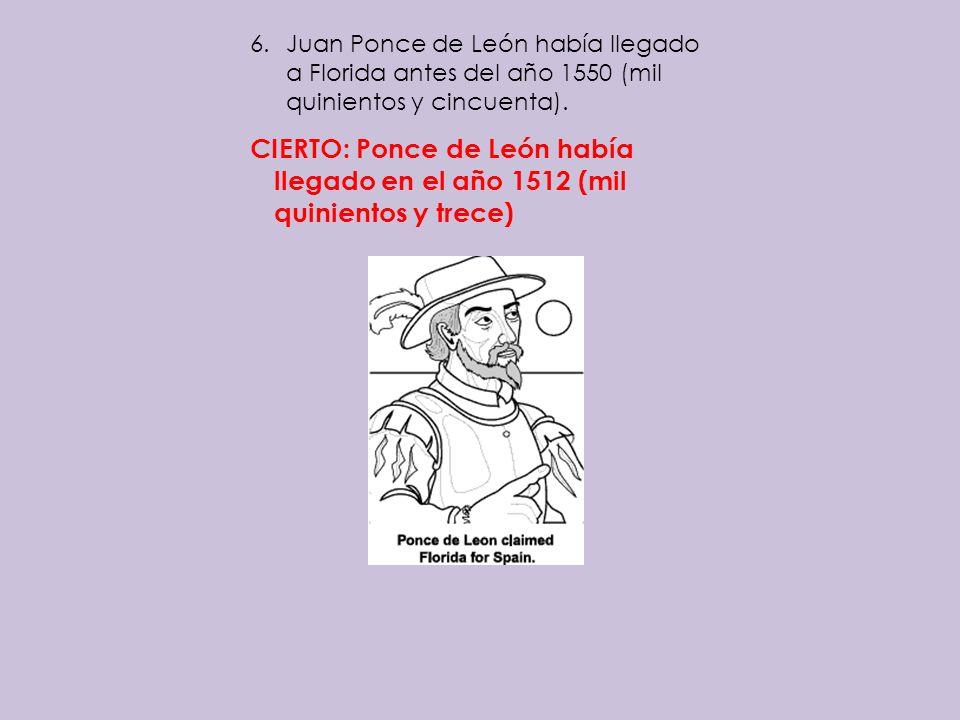 6.Juan Ponce de León había llegado a Florida antes del año 1550 (mil quinientos y cincuenta). CIERTO: Ponce de León había llegado en el año 1512 (mil