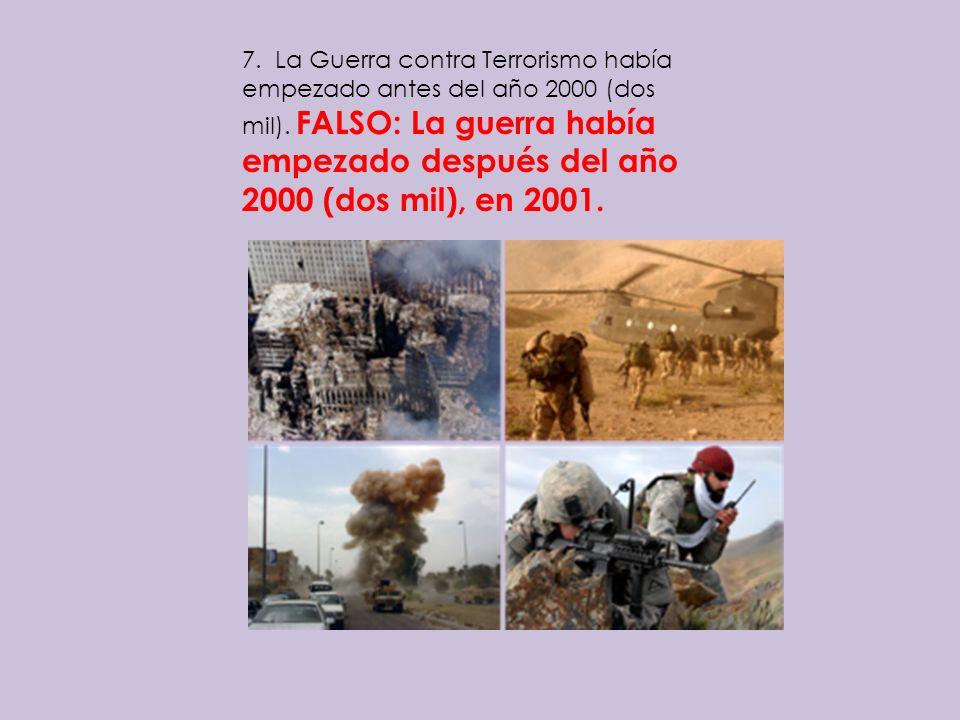 7. La Guerra contra Terrorismo había empezado antes del año 2000 (dos mil). FALSO: La guerra había empezado después del año 2000 (dos mil), en 2001.