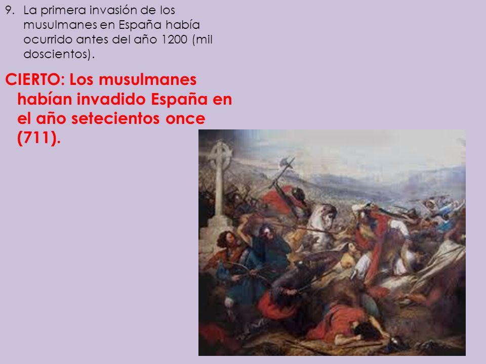 9.La primera invasión de los musulmanes en España había ocurrido antes del año 1200 (mil doscientos). CIERTO: Los musulmanes habían invadido España en