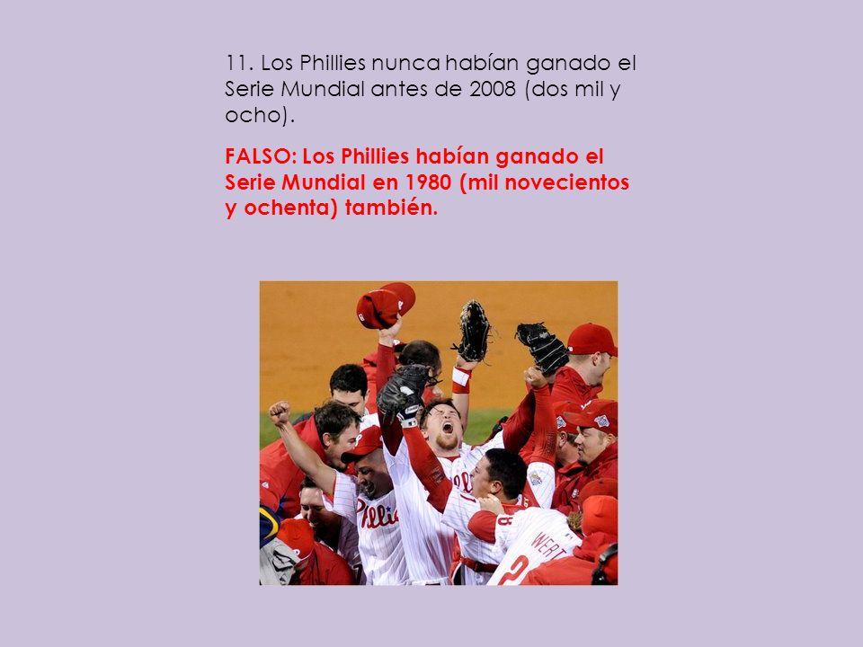 11. Los Phillies nunca habían ganado el Serie Mundial antes de 2008 (dos mil y ocho). FALSO: Los Phillies habían ganado el Serie Mundial en 1980 (mil
