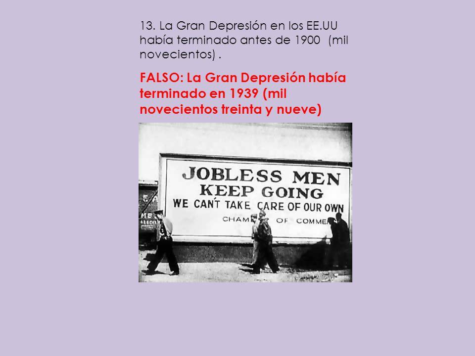 13. La Gran Depresión en los EE.UU había terminado antes de 1900 (mil novecientos). FALSO: La Gran Depresión había terminado en 1939 (mil novecientos