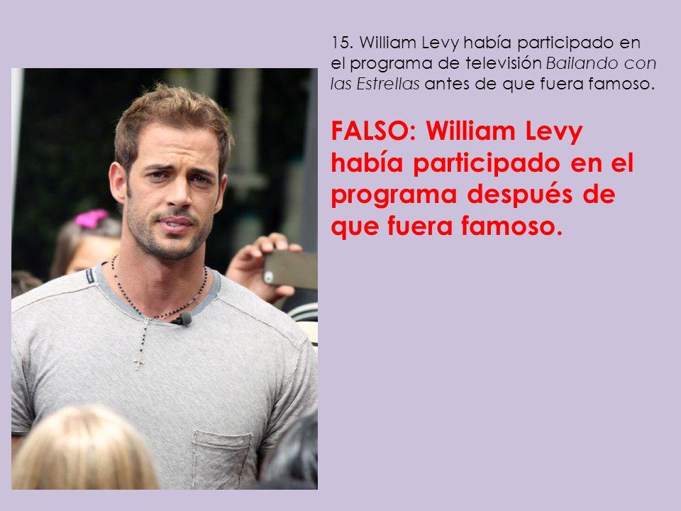 15. William Levy había participado en el programa de televisión Bailando con las Estrellas antes de que fuera famoso. FALSO: William Levy había partic
