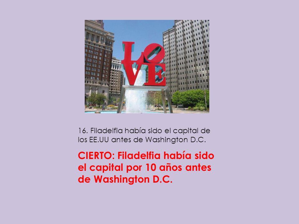 16. Filadelfia había sido el capital de los EE.UU antes de Washington D.C. CIERTO: Filadelfia había sido el capital por 10 años antes de Washington D.