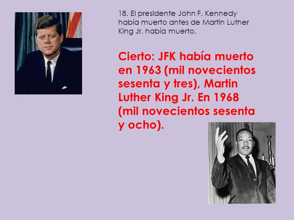 18. El presidente John F. Kennedy había muerto antes de Martin Luther King Jr. había muerto. Cierto: JFK había muerto en 1963 (mil novecientos sesenta