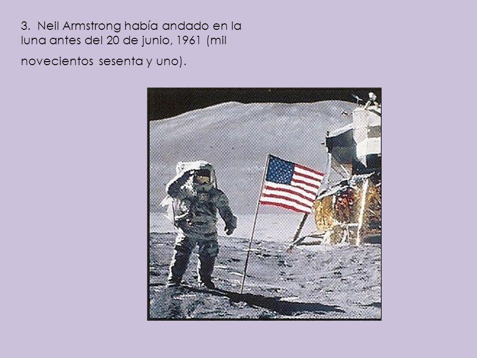 3. Neil Armstrong había andado en la luna antes del 20 de junio, 1961 (mil novecientos sesenta y uno).