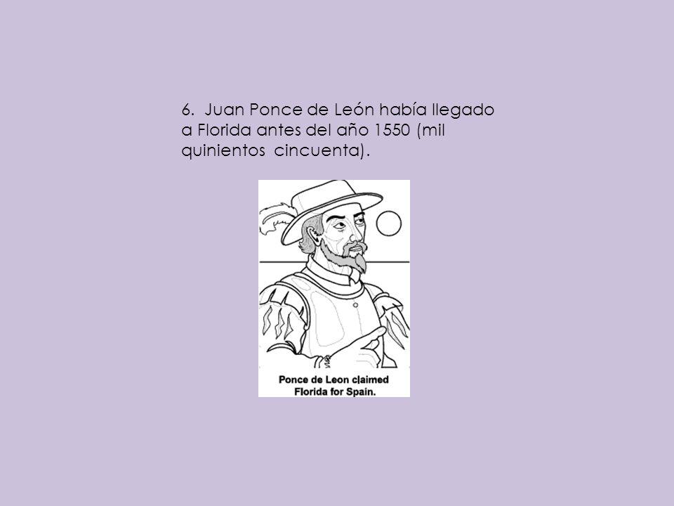 6. Juan Ponce de León había llegado a Florida antes del año 1550 (mil quinientos cincuenta).