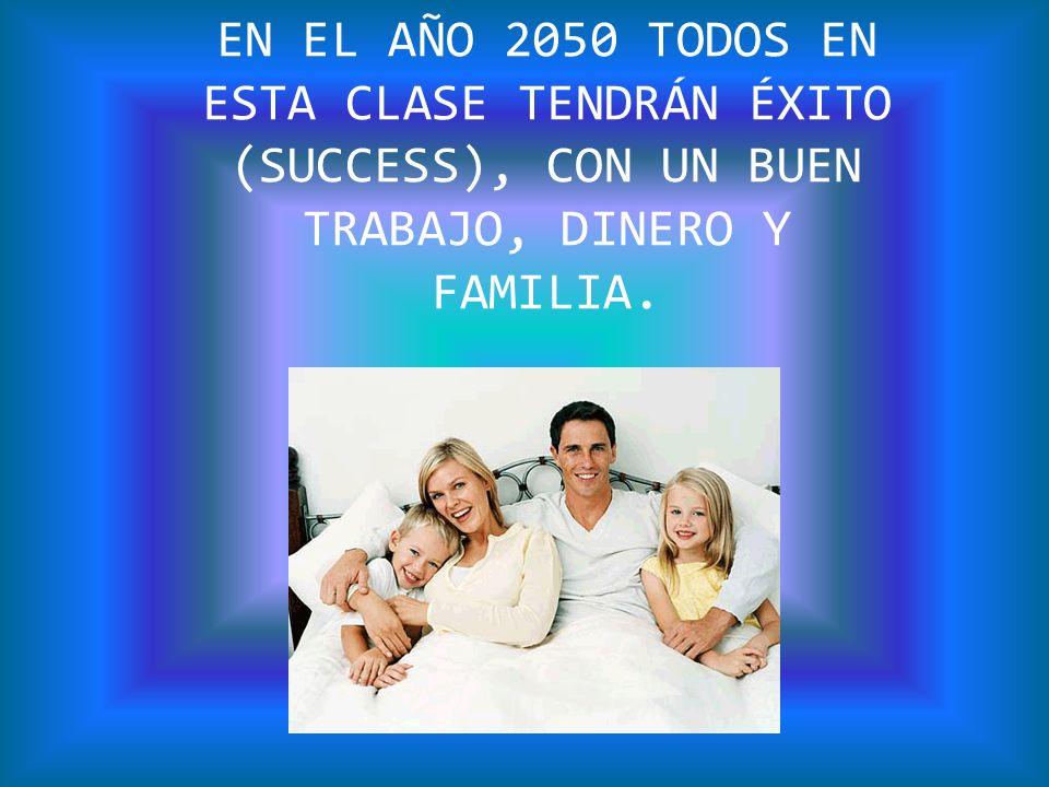 EN EL AÑO 2050 TODOS EN ESTA CLASE TENDRÁN ÉXITO (SUCCESS), CON UN BUEN TRABAJO, DINERO Y FAMILIA.
