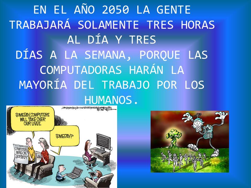 EN EL AÑO 2050 LA GENTE TRABAJARÁ SOLAMENTE TRES HORAS AL DÍA Y TRES DÍAS A LA SEMANA, PORQUE LAS COMPUTADORAS HARÁN LA MAYORÍA DEL TRABAJO POR LOS HU