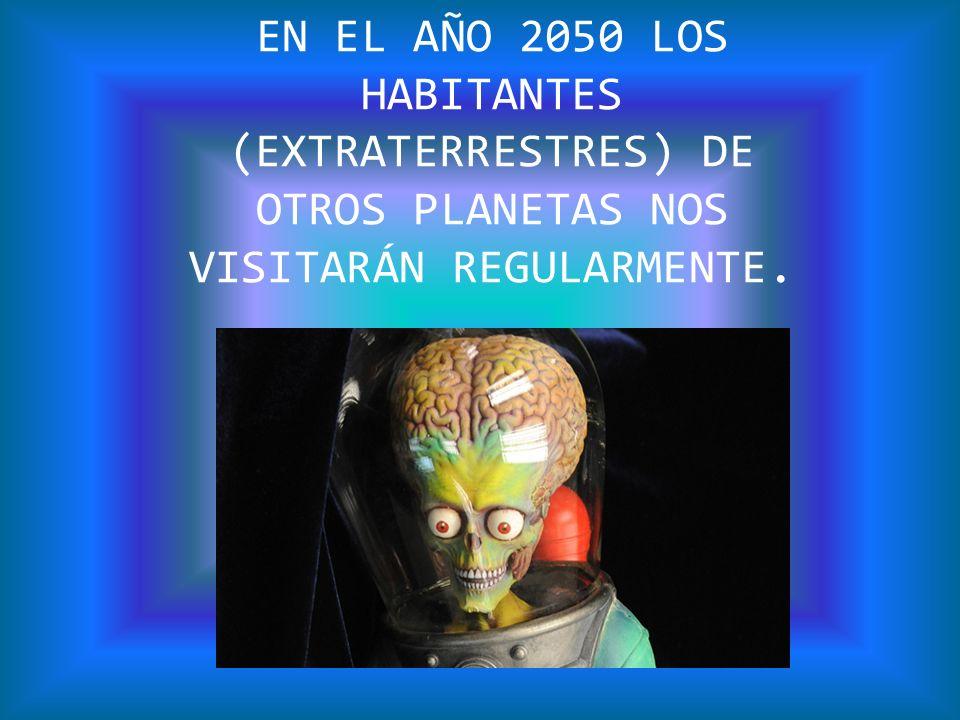 EN EL AÑO 2050 LOS HABITANTES (EXTRATERRESTRES) DE OTROS PLANETAS NOS VISITARÁN REGULARMENTE.