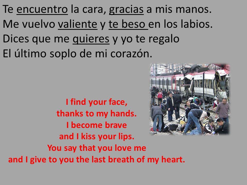 Te encuentro la cara, gracias a mis manos. Me vuelvo valiente y te beso en los labios. Dices que me quieres y yo te regalo El último soplo de mi coraz