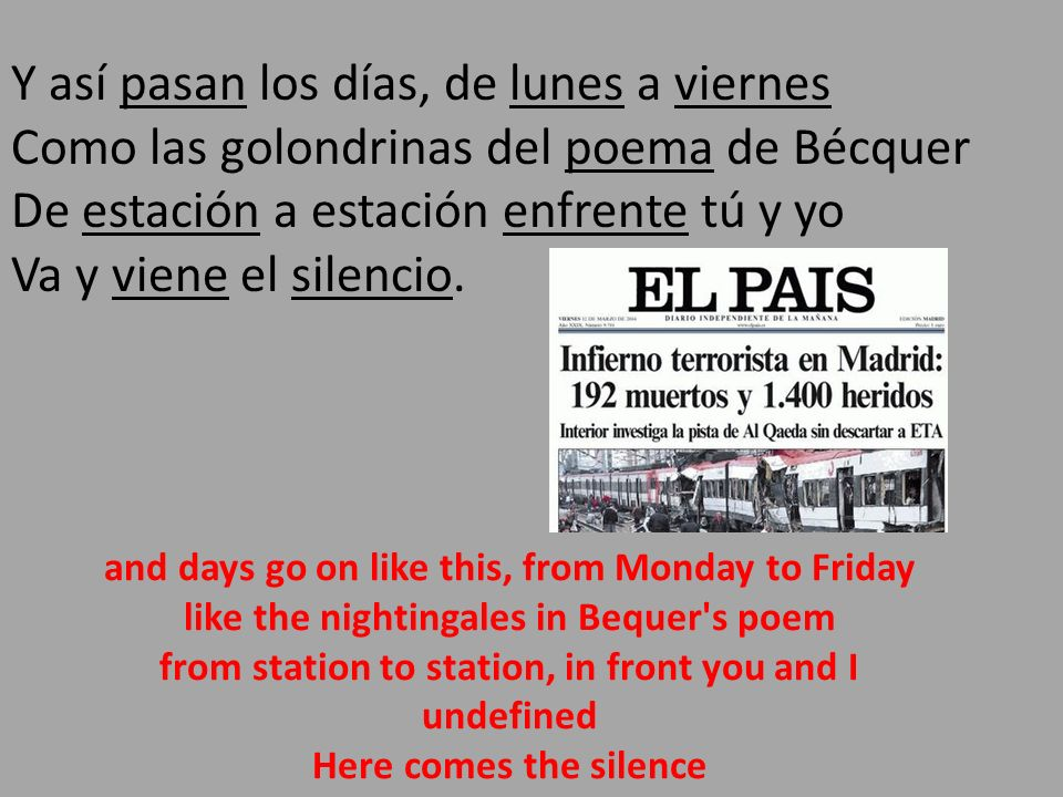 Y así pasan los días, de lunes a viernes Como las golondrinas del poema de Bécquer De estación a estación enfrente tú y yo Va y viene el silencio. and