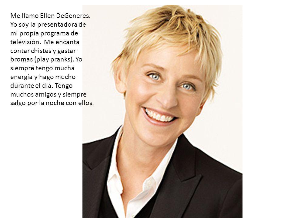 Me llamo Ellen DeGeneres. Yo soy la presentadora de mi propia programa de televisión. Me encanta contar chistes y gastar bromas (play pranks). Yo siem