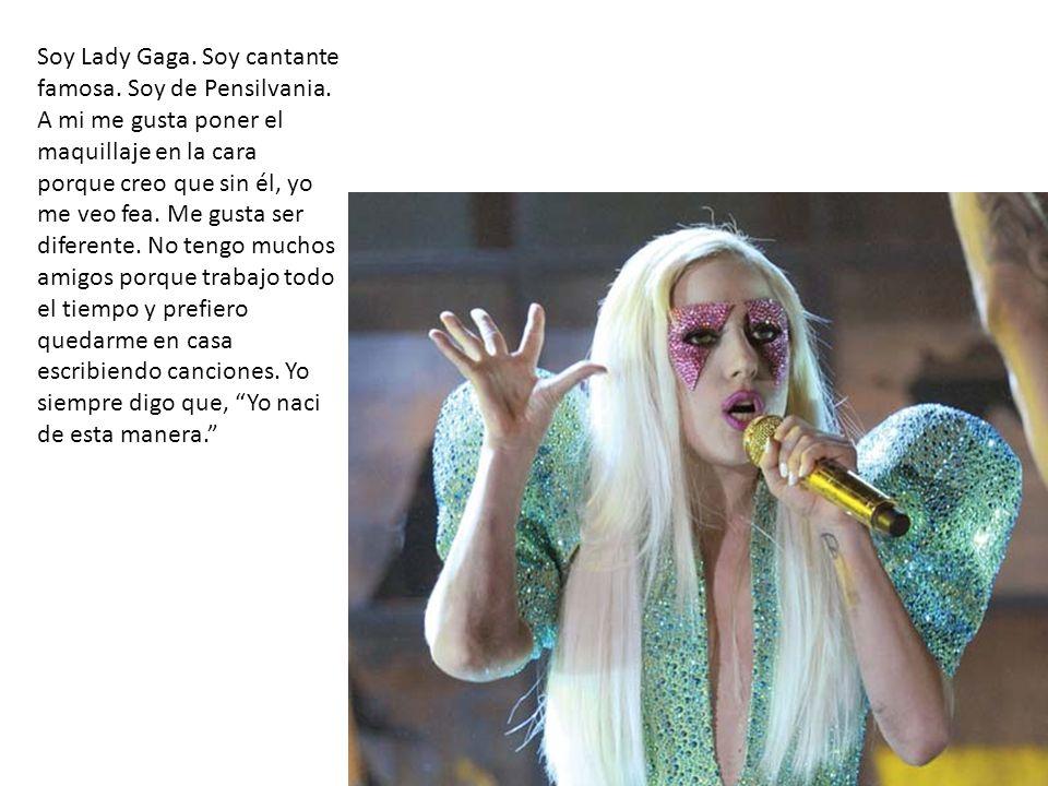 Soy Lady Gaga. Soy cantante famosa. Soy de Pensilvania. A mi me gusta poner el maquillaje en la cara porque creo que sin él, yo me veo fea. Me gusta s