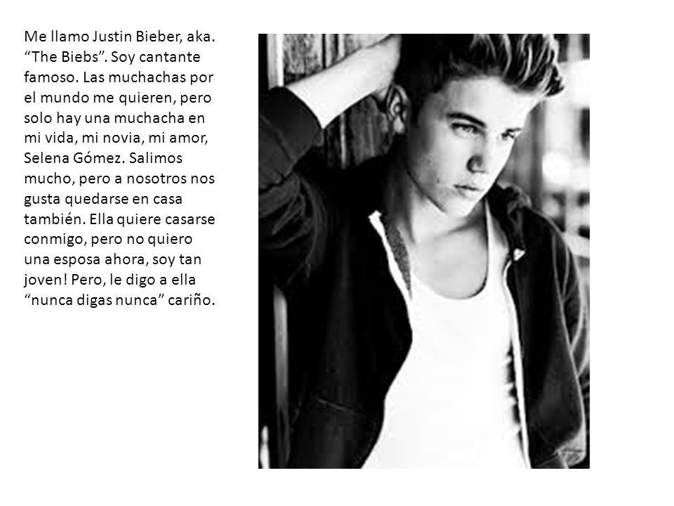 Me llamo Justin Bieber, aka. The Biebs. Soy cantante famoso. Las muchachas por el mundo me quieren, pero solo hay una muchacha en mi vida, mi novia, m
