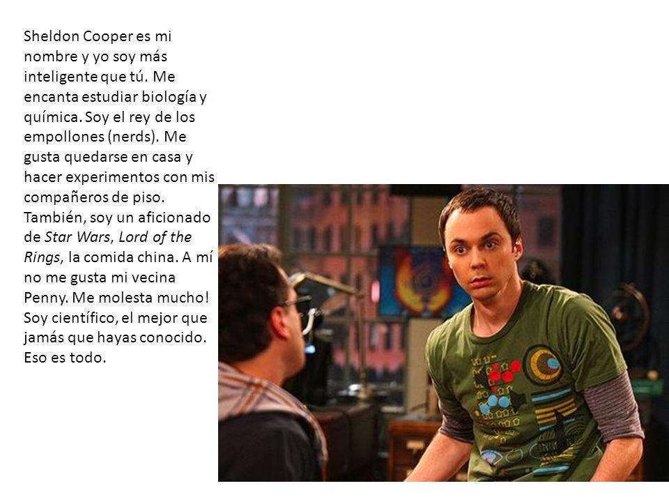 Sheldon Cooper es mi nombre y yo soy más inteligente que tú. Me encanta estudiar biología y química. Soy el rey de los empollones (nerds). Me gusta qu