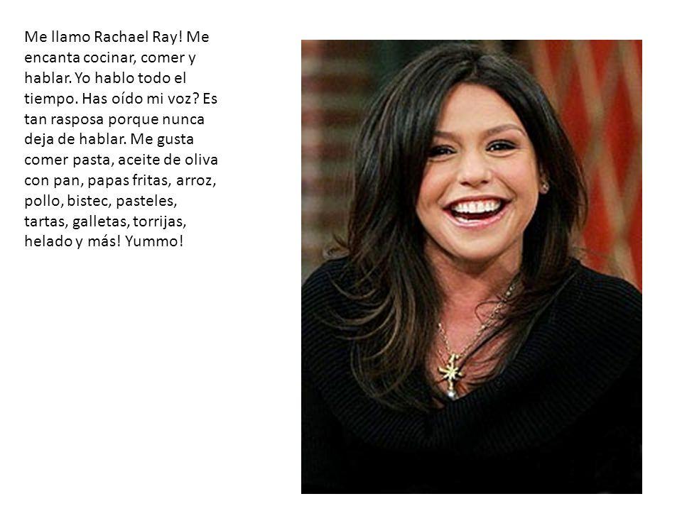 Me llamo Rachael Ray! Me encanta cocinar, comer y hablar. Yo hablo todo el tiempo. Has oído mi voz? Es tan rasposa porque nunca deja de hablar. Me gus