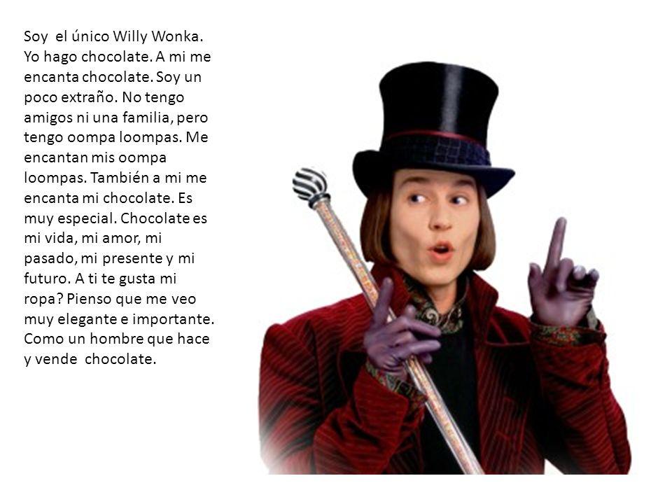 Soy el único Willy Wonka. Yo hago chocolate. A mi me encanta chocolate. Soy un poco extraño. No tengo amigos ni una familia, pero tengo oompa loompas.