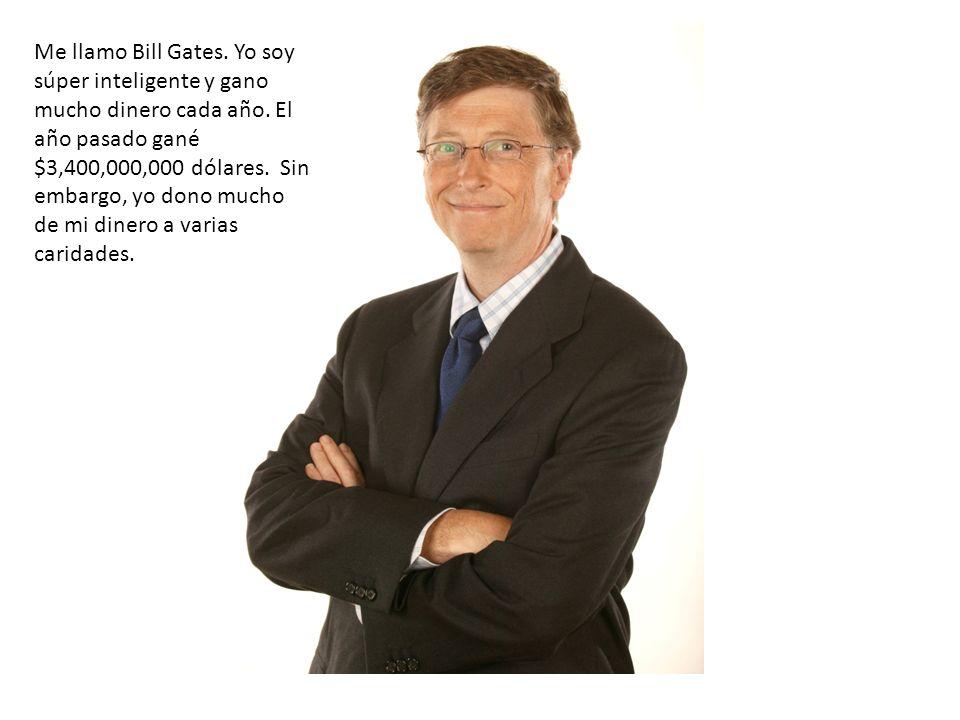 Me llamo Bill Gates. Yo soy súper inteligente y gano mucho dinero cada año. El año pasado gané $3,400,000,000 dólares. Sin embargo, yo dono mucho de m