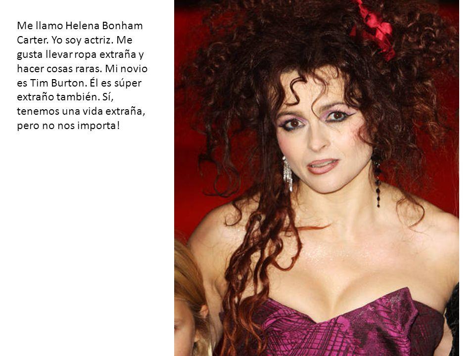 Me llamo Helena Bonham Carter. Yo soy actriz. Me gusta llevar ropa extraña y hacer cosas raras. Mi novio es Tim Burton. Él es súper extraño también. S