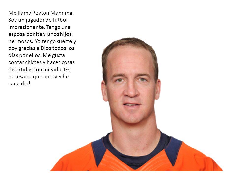 Me llamo Peyton Manning. Soy un jugador de futbol impresionante. Tengo una esposa bonita y unos hijos hermosos. Yo tengo suerte y doy gracias a Dios t