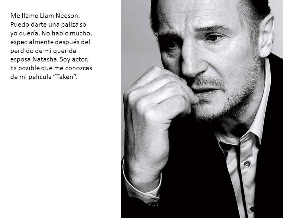 Me llamo Liam Neeson. Puedo darte una paliza so yo quería. No hablo mucho, especialmente después del perdido de mi querida esposa Natasha. Soy actor.