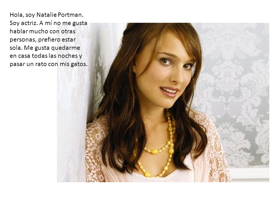 Hola, soy Natalie Portman. Soy actriz. A mí no me gusta hablar mucho con otras personas, prefiero estar sola. Me gusta quedarme en casa todas las noch
