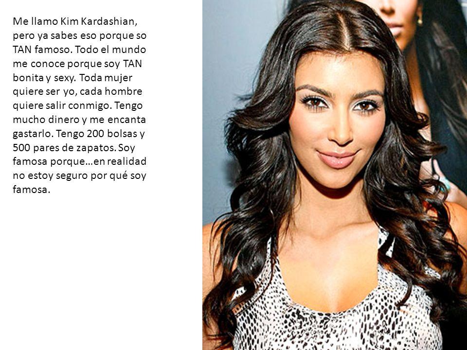 Me llamo Kim Kardashian, pero ya sabes eso porque so TAN famoso. Todo el mundo me conoce porque soy TAN bonita y sexy. Toda mujer quiere ser yo, cada