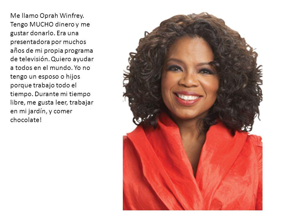 Me llamo Oprah Winfrey. Tengo MUCHO dinero y me gustar donarlo. Era una presentadora por muchos años de mi propia programa de televisión. Quiero ayuda