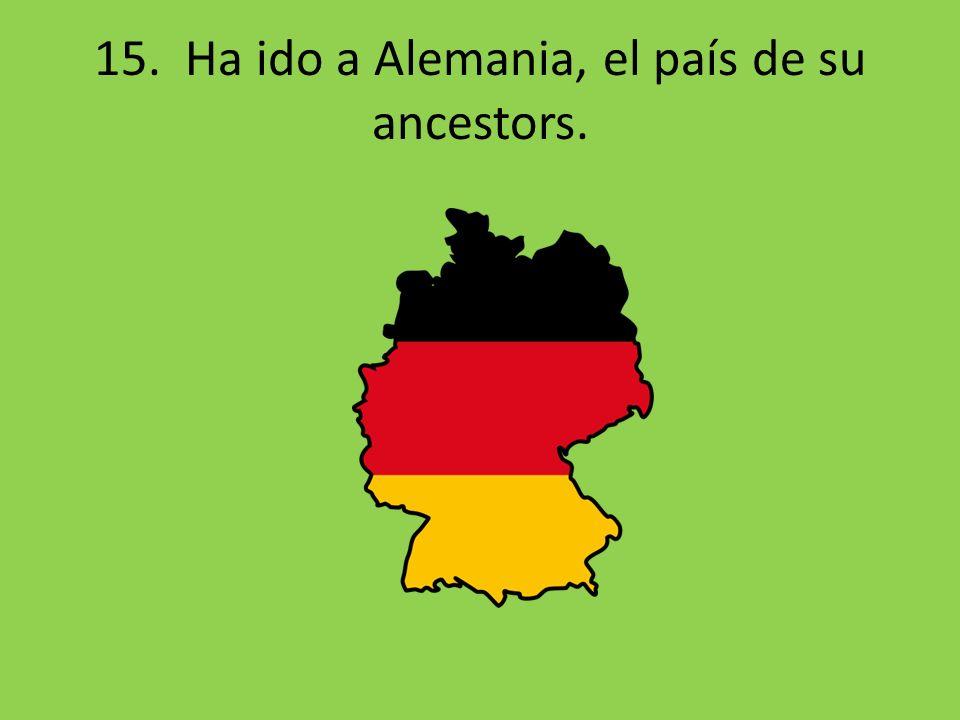 15. Ha ido a Alemania, el país de su ancestors.
