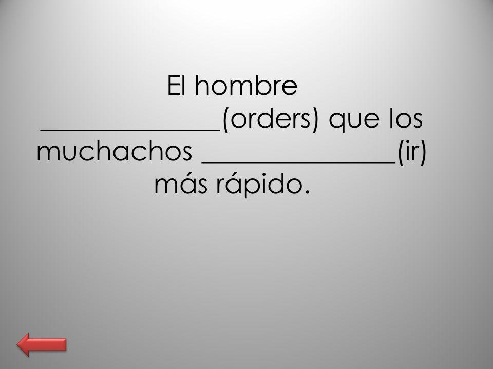 El hombre _____________(orders) que los muchachos ______________(ir) más rápido.