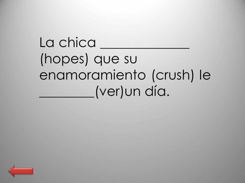 La chica _____________ (hopes) que su enamoramiento (crush) le ________(ver)un día.